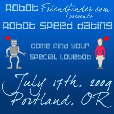 RobotFriendFinder.com presents Robot Speed Dating. Come and find your special lovebot. July 17th, 2009, Portland, Oregon